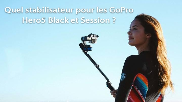 comparatif de 5 stabilisateurs pour GoPro Hero5 Black et Session